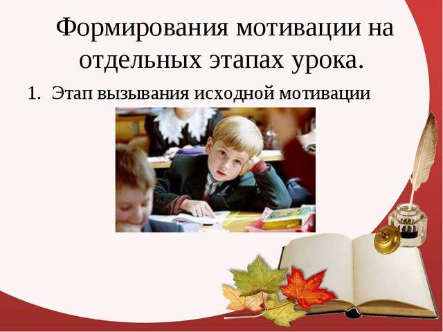 Формирования мотивации на отдельных этапах урока. 1. Этап вызывания исходной...