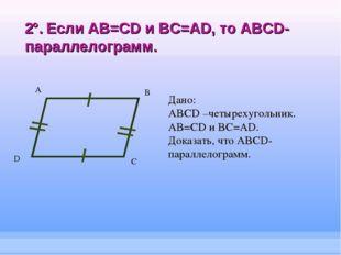 2°. Если AB=CD и BC=AD, то ABCD-параллелограмм. А B C Дано: ABCD –четырехугол