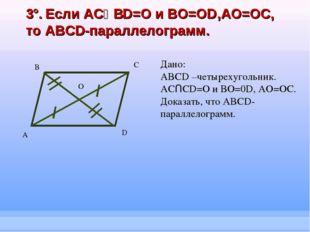 3°. Если ACՈBD=O и BO=OD,AO=OC, то ABCD-параллелограмм. А B C D Дано: ABCD –ч