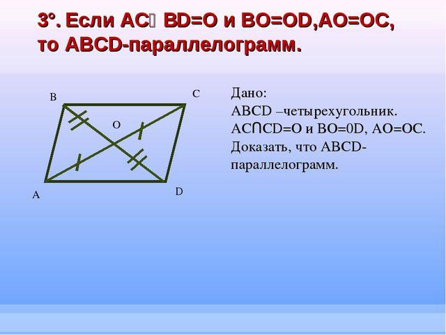 3°. Если ACՈBD=O и BO=OD,AO=OC, то ABCD-параллелограмм. А B C D Дано: ABCD –ч...