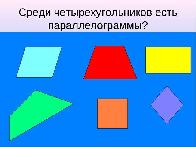 Среди четырехугольников есть параллелограммы?