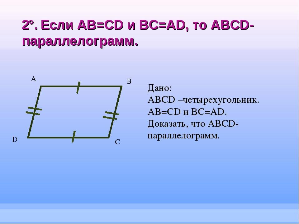 2°. Если AB=CD и BC=AD, то ABCD-параллелограмм. А B C Дано: ABCD –четырехугол...