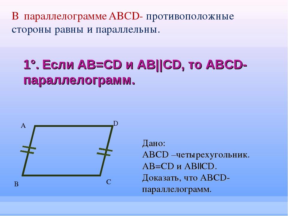 1°. Если AB=CD и AB||CD, то ABCD-параллелограмм. А B C D Дано: ABCD –четыреху...