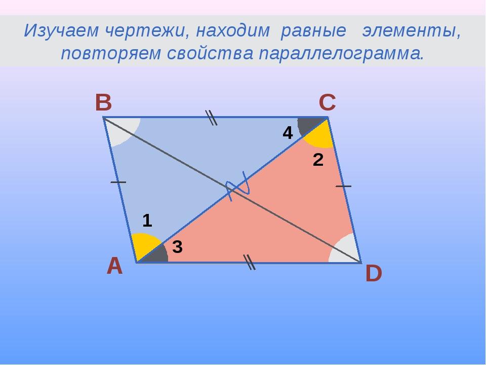 А В С D 1 2 3 4 Изучаем чертежи, находим равные элементы, повторяем свойства...