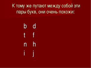 К тому же путают между собой эти пары букв, они очень похожи:  bd