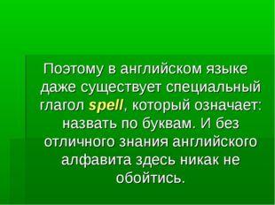 Поэтому в английском языке даже существует специальный глагол spell, который