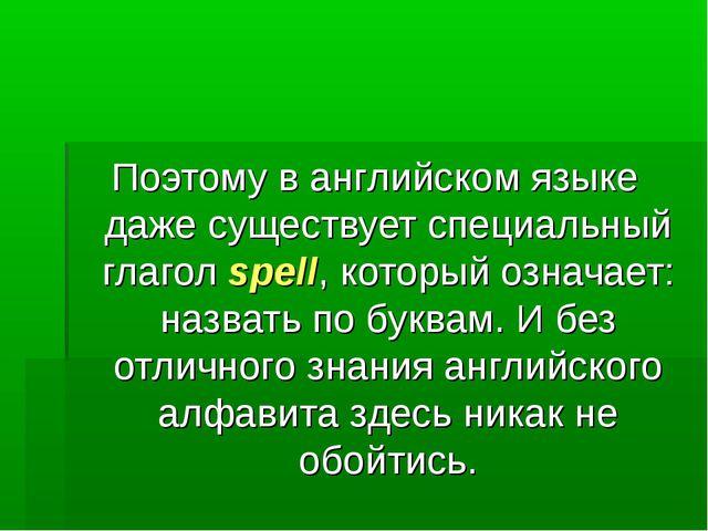 Поэтому в английском языке даже существует специальный глагол spell, который...