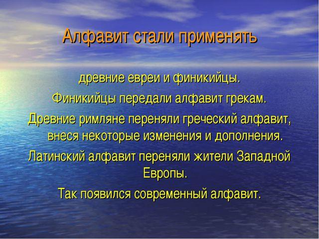 Алфавит стали применять древние евреи и финикийцы. Финикийцы передали алфавит...