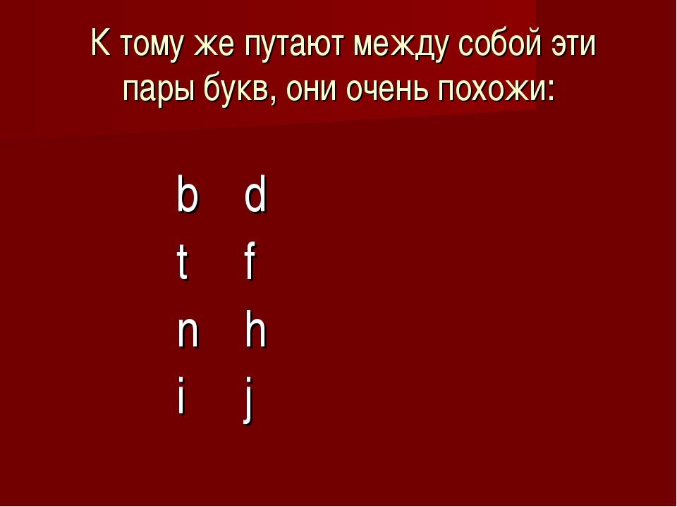 К тому же путают между собой эти пары букв, они очень похожи:  bd...