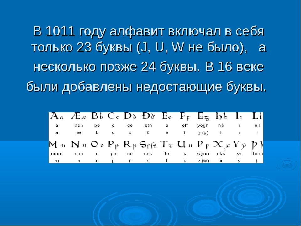 В 1011 году алфавит включал в себя только 23 буквы (J, U, W не было), а неско...