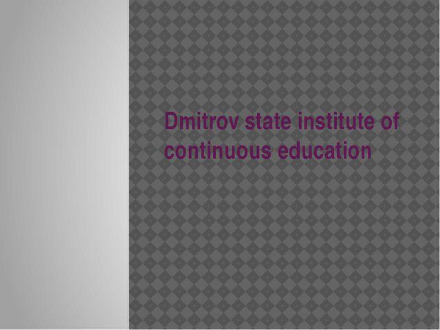 Dmitrov state institute of continuous education
