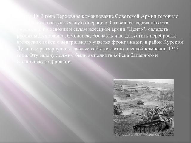 Летом 1943 года Верховное командование Советской Армии готовило Смоленскую на...