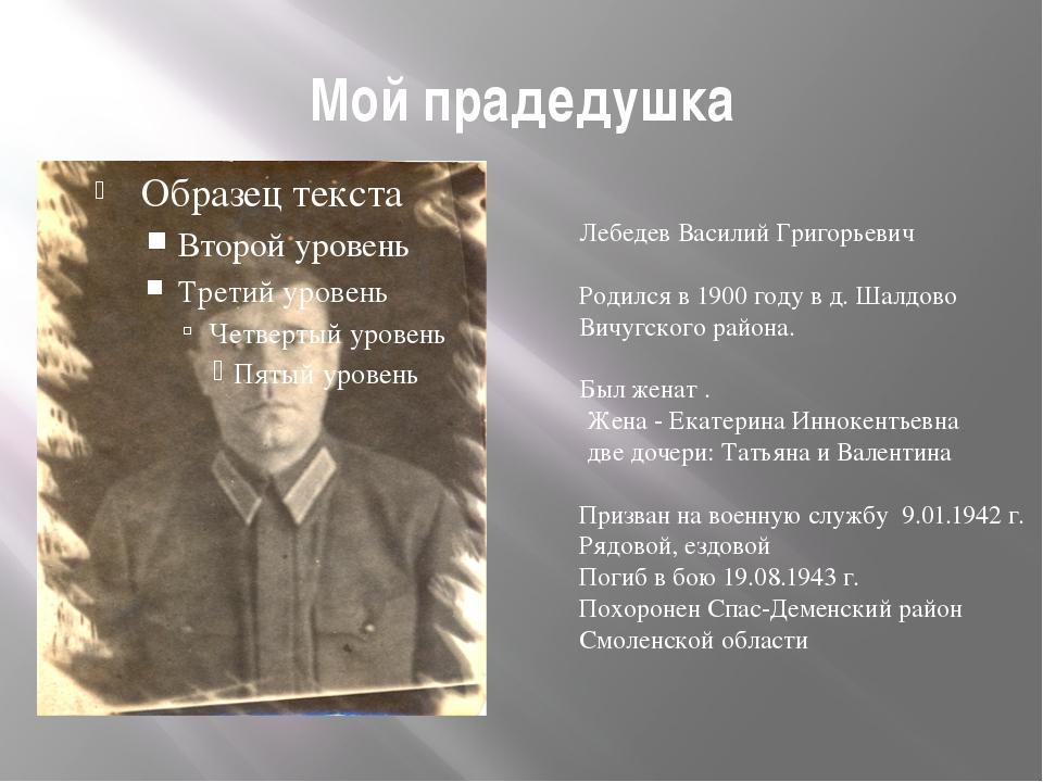 Мой прадедушка Лебедев Василий Григорьевич Родился в 1900 году в д. Шалдово В...