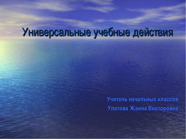Универсальные учебные действия Учитель начальных классов Упатова Жанна Виктор...