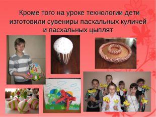 Кроме того на уроке технологии дети изготовили сувениры пасхальных куличей и