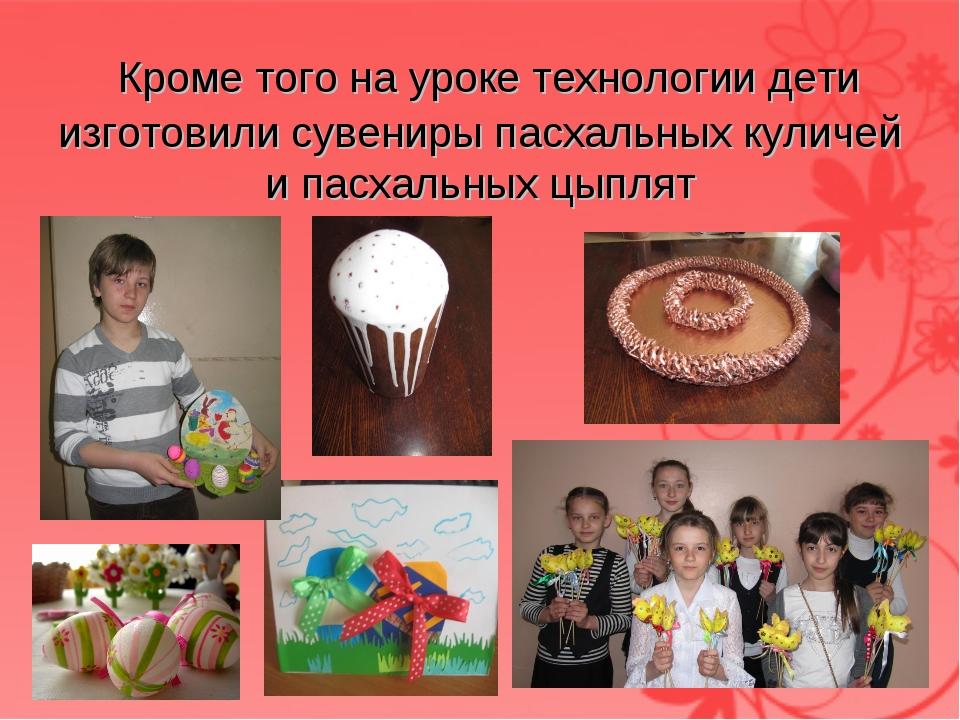 Кроме того на уроке технологии дети изготовили сувениры пасхальных куличей и...