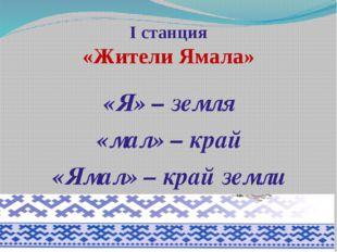I станция «Жители Ямала» «Я» – земля «мал» – край «Ямал» – край земли