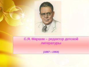 С.Я. Маршак – редактор детской литературы  (1887—1964)