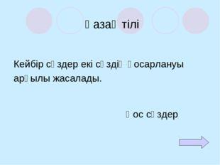 Қазақ тілі Кейбір сөздер екі сөздің қосарлануы арқылы жасалады. Қос сөздер