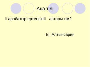 Ана тілі Қарабатыр ертегісінің авторы кім? Ы. Алтынсарин