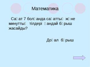 Математика Сағат 7 болғанда сағаттың және минуттың тілдері қандай бұрыш жасай