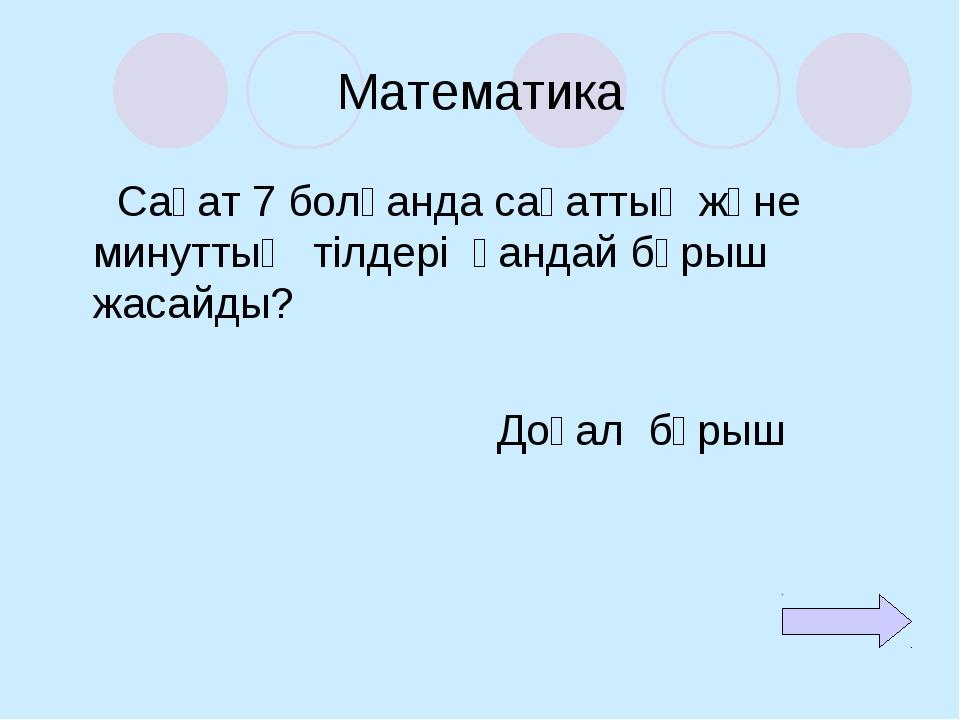 Математика Сағат 7 болғанда сағаттың және минуттың тілдері қандай бұрыш жасай...