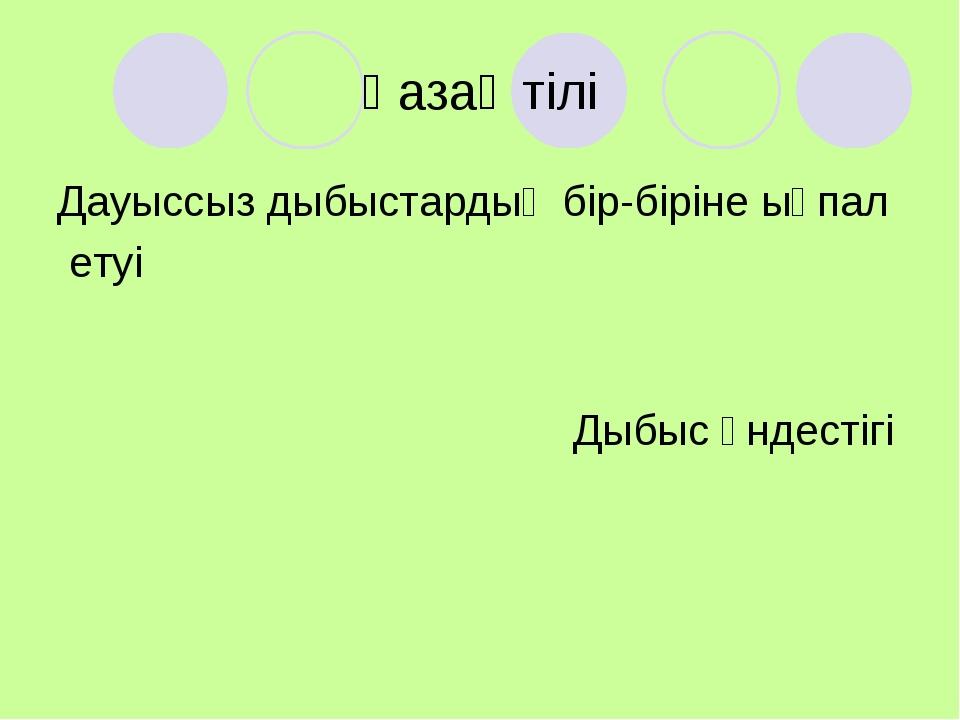 Қазақ тілі Дауыссыз дыбыстардың бір-біріне ықпал етуі Дыбыс үндестігі