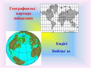 Географиялық картада пайдалану Ендігі Бойлығы