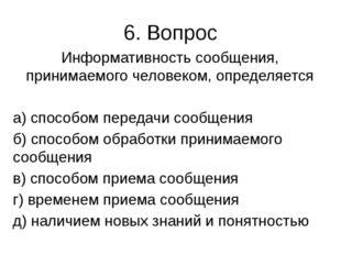 6. Вопрос Информативность сообщения, принимаемого человеком, определяется а)