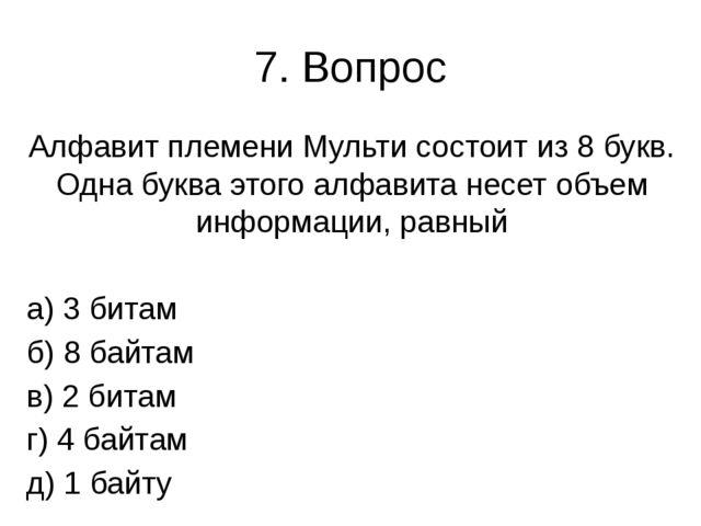 7. Вопрос Алфавит племени Мульти состоит из 8 букв. Одна буква этого алфавита...