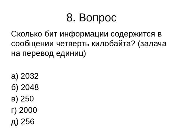 8. Вопрос Сколько бит информации содержится в сообщении четверть килобайта? (...