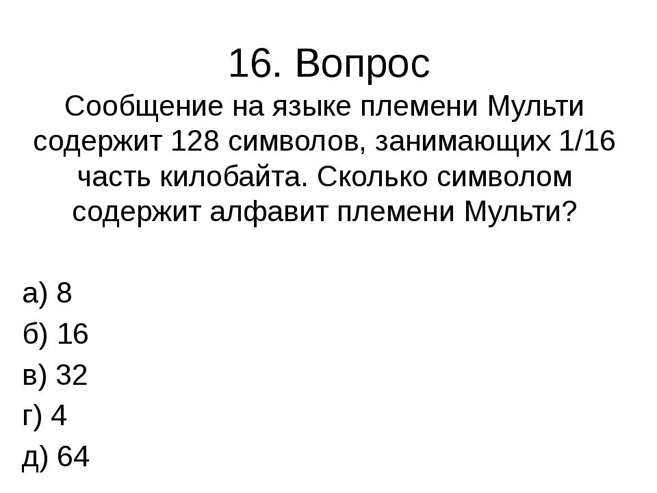 16. Вопрос Сообщение на языке племени Мульти содержит 128 символов, занимающи...