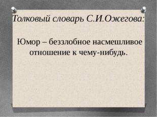 Толковый словарь С.И.Ожегова: Юмор – беззлобное насмешливое отношение к чему-