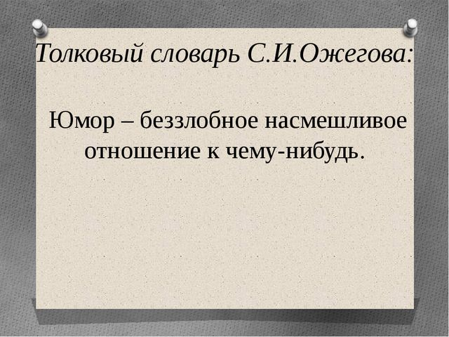 Толковый словарь С.И.Ожегова: Юмор – беззлобное насмешливое отношение к чему-...