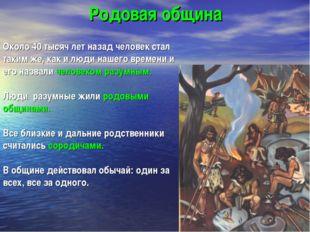 Родовая община Около 40 тысяч лет назад человек стал таким же, как и люди наш