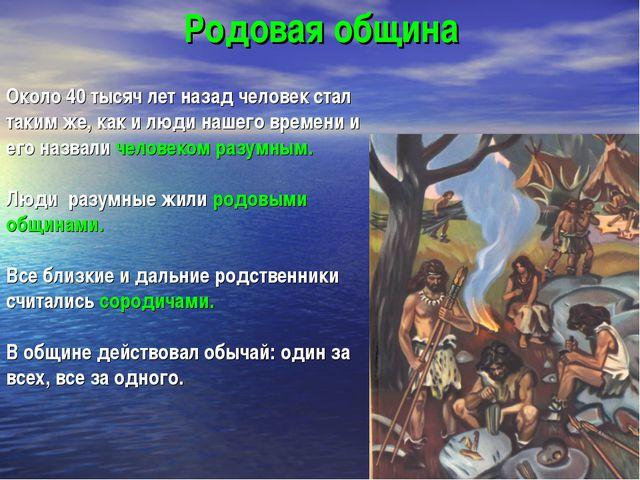 Родовая община Около 40 тысяч лет назад человек стал таким же, как и люди наш...