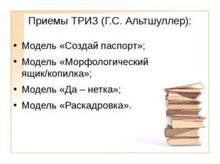 Приемы ТРИЗ (Г.С. Альтшуллер): Модель «Создай паспорт»; Модель «Морфологическ
