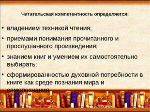 Читательская компетентность определяется: владением техникой чтения; приемами