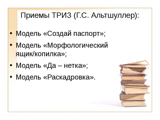Приемы ТРИЗ (Г.С. Альтшуллер): Модель «Создай паспорт»; Модель «Морфологическ...