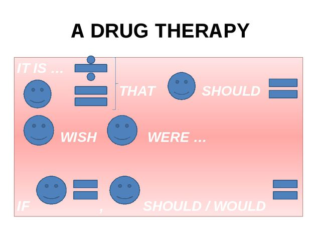 A DRUG THERAPY IT IS … THAT SHOULD WISH WERE … IF , SHOULD / WOULD