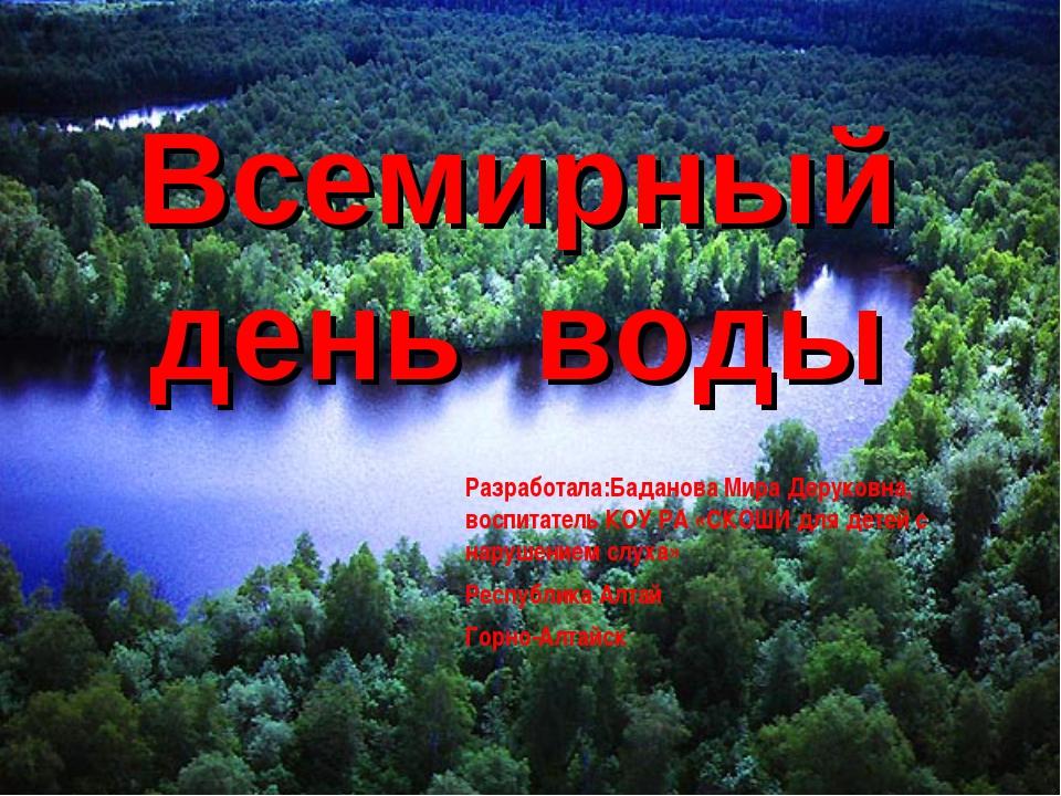 Всемирный день воды Разработала:Баданова Мира Деруковна, воспитатель КОУ РА «...