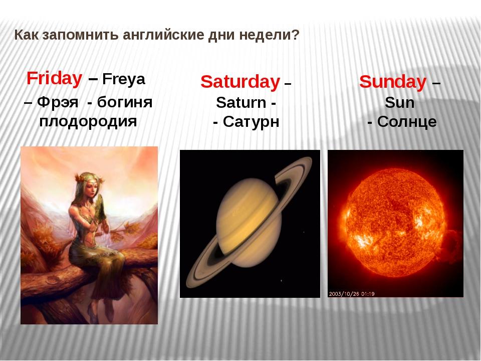 Как запомнить английские дни недели? Friday – Freya – Фрэя - богиня плодороди...