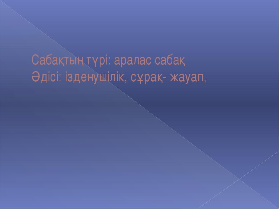 Сабақтың түрі: аралас сабақ Әдісі: ізденушілік, сұрақ- жауап,