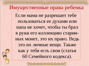 Если мама не разрешает тебе пользоваться ее духами или папа не хочет, чтобы