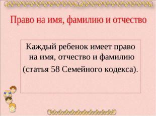 Каждый ребенок имеет право на имя, отчество и фамилию (статья 58 Семейного к