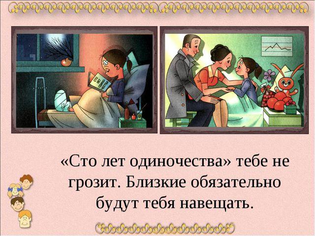 «Сто лет одиночества» тебе не грозит. Близкие обязательно будут тебя навещат...