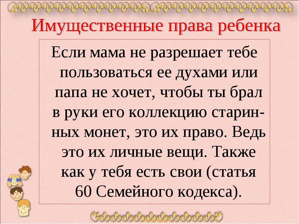 Если мама не разрешает тебе пользоваться ее духами или папа не хочет, чтобы...