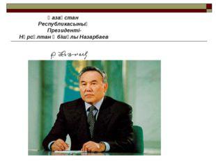 Қазақстан Республикасының Президенті- Нұрсұлтан Әбішұлы Назарбаев
