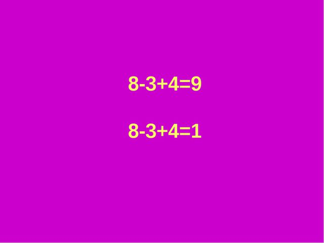 8-3+4=9 8-3+4=1