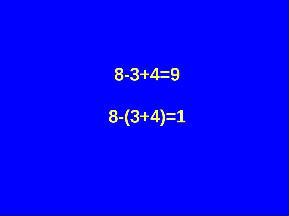 8-3+4=9 8-(3+4)=1